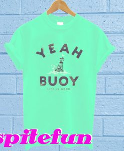 Yeah Buoy Life Is Good T-Shirt