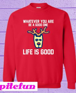 Whatever You Are Be A Good One Life Is Good Sweatshirt