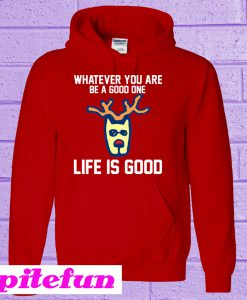 Whatever You Are Be A Good One Life Is Good Hoodie