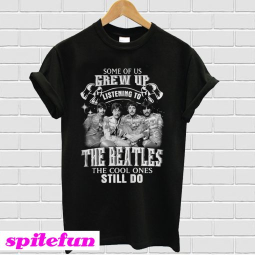Some of us Grew up listening to the Beatles T-shirt