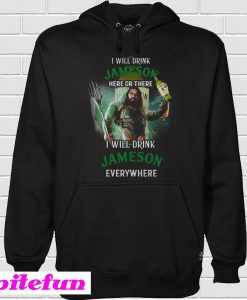 Aquaman I will drink Jameson Irish Whiskey here there I will drink Jameson Irish Whiskey Hoodie