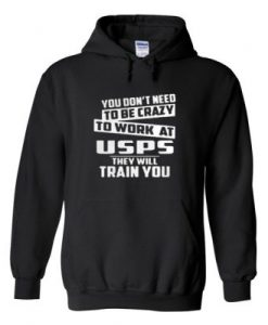 You Don't Need To Be Crazy To Work A Usps Hoodie