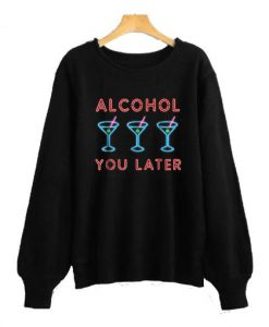 Alcohol You Later Funny Drink Party Sweatshirt