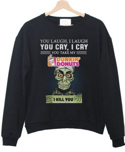 You laugh I laugh you cry I cry you take my Dunkin' Donuts I kill you Sweatshirt