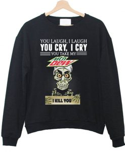 You laugh I laugh you cry I cry you take my Mtn Dew I kill you Sweatshirt