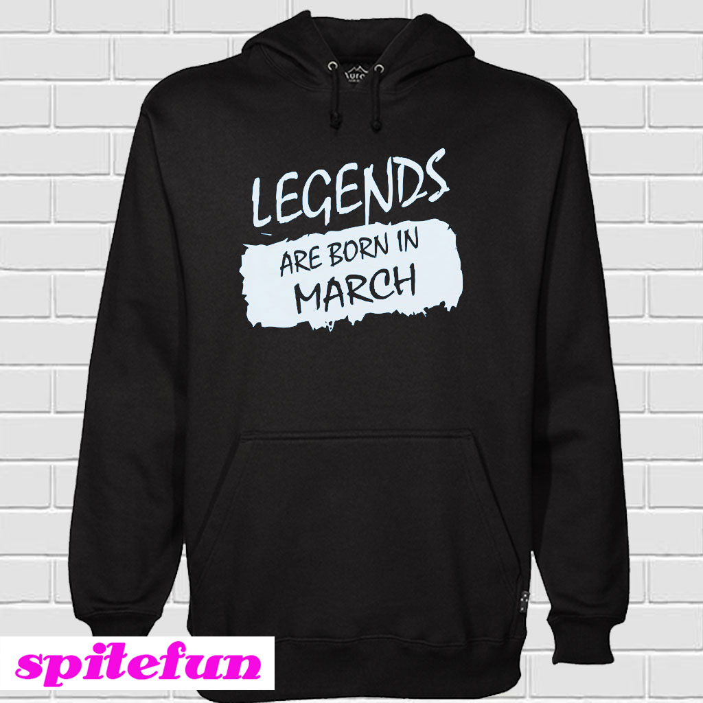 ae3ec85ad Legends Are Born In March Hoodie