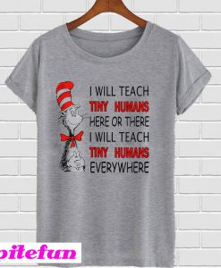 175a1f5f7 Dr Seuss I will teach Tiny Humans here or there everywhere T-Shirt