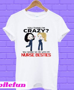 You think I'm Crazy you should see me with my Nurse besties T-Shirt