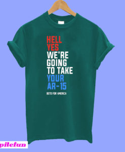 Hell Yes, We're Going To Take Your AR-15 Beto Orourke T-Shirt