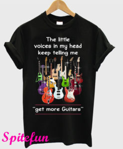 The Little Voices In My Head Keep Telling Me Get More Guitars T-Shirt